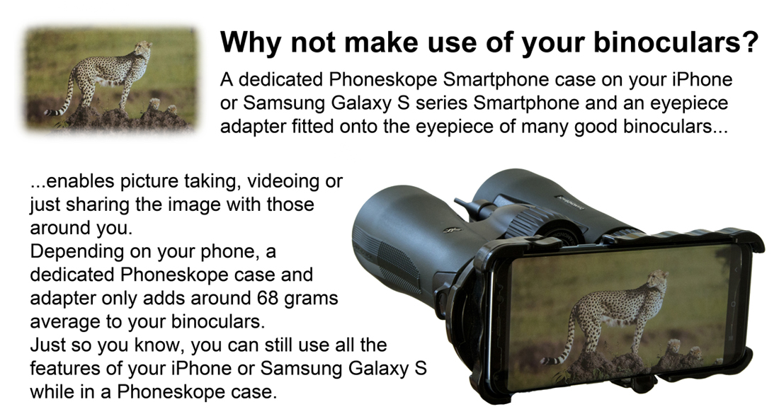 Phoneskope can be fitted to many popular binoculars. Simple digi-binning with convenience and ease. Your Smartphone plus a Phoneskope Case and Phoneskope Adapter is all you need for taking pictures, videos or just sharing.